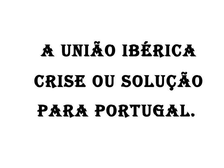 A União Ibérica crise ou solução  para Portugal.