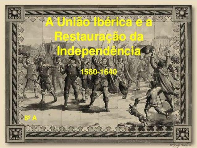 A União Ibérica e a Restauração da Independência 1580-1640  8º A