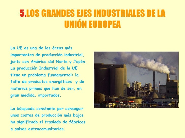 5. LOS GRANDES EJES INDUSTRIALES DE LA UNIÓN EUROPEA <ul><li>La UE es una de las áreas más </li></ul><ul><li>importantes d...