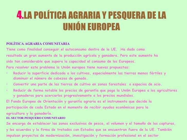 4. LA POLÍTICA AGRARIA Y PESQUERA DE LA UNIÓN EUROPEA <ul><li>POLÍTICA AGRARIA COMUNITARIA </li></ul><ul><li>Tiene como fi...