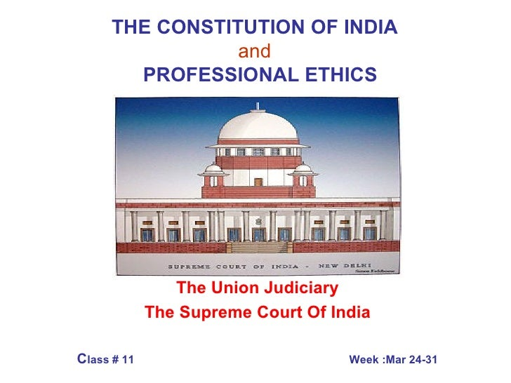 THE CONSTITUTION OF INDIA   and     PROFESSIONAL ETHICS CIP 81 The Union Judiciary The Supreme Court Of India C lass # 11 ...