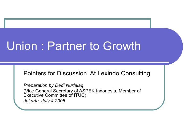 Union : Partner to Growth Pointers for Discussion  At Lexindo Consulting Preparation by Dedi Nurfalaq (Vice General Secret...