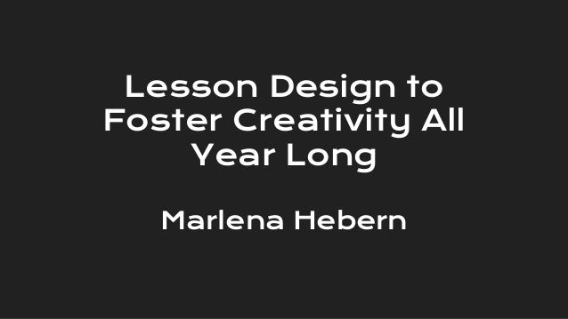 Lesson Design to Foster Creativity All Year Long Marlena Hebern