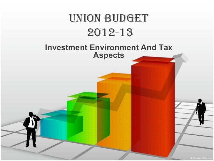 UNION BUDGET        2012-13Investment Environment And Tax            Aspects