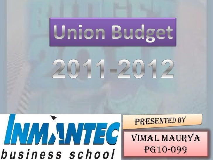 Union Budget<br />2011-2012<br />    PRESENTED BY<br />VIMAL MAURYA<br />PG10-099<br />