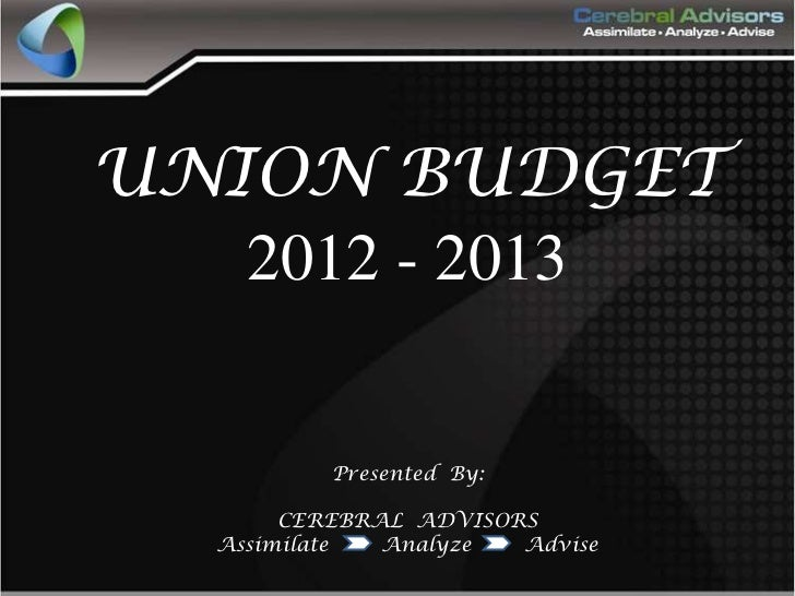 UNION BUDGET   2012 - 2013          Presented By:       CEREBRAL ADVISORS  Assimilate  Analyze  Advise