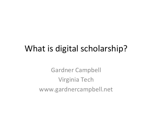 What	  is	  digital	  scholarship?	         Gardner	  Campbell	            Virginia	  Tech	       www.gardnercampbell.net