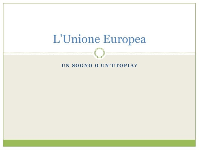 U N S O G N O O U N ' U T O P I A ? L'Unione Europea
