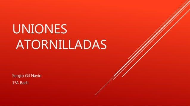 UNIONES ATORNILLADAS Sergio Gil Navío 1ºA Bach