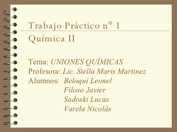 Trabajo Práctico n° 1 Química II Tema:  UNIONES QUÍMICAS Profesora:  Lic. Stella Maris Martinez   Alumnos:  Beloqui Leonel...