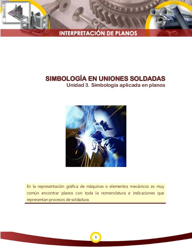 1 SIMBOLOGÍA EN UNIONES SOLDADAS Unidad 3. Simbología aplicada en planos En la representación gráfica de máquinas o elemen...