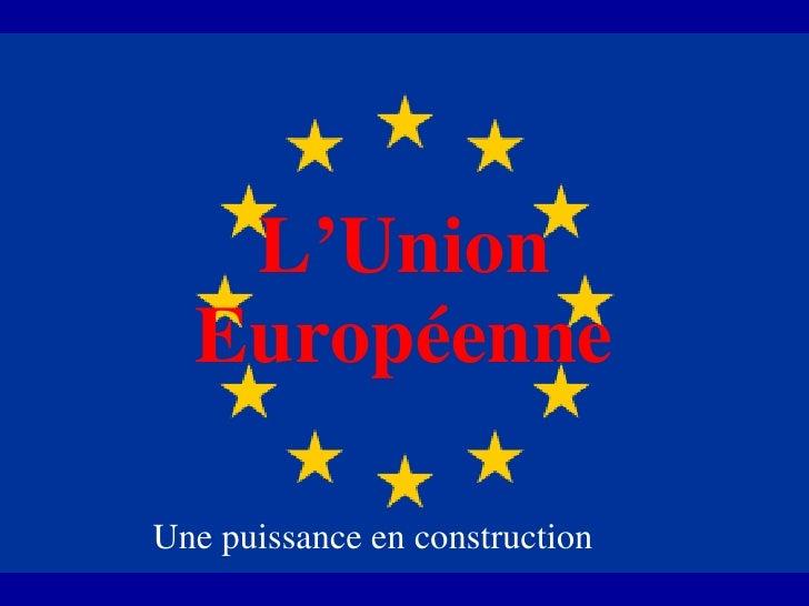 L'Union Européenne Une puissance en construction