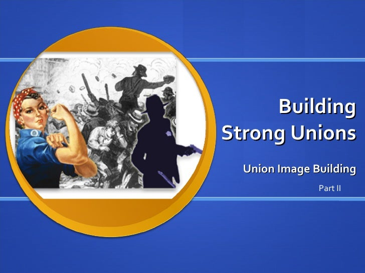Building Strong Unions Union Image Building Part II