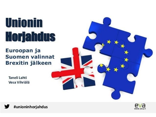 Unionin Horjahdus Euroopan ja Suomen valinnat Brexitin jälkeen www.eva.fi #unioninhorjahdus Taneli Lahti Vesa Vihriälä