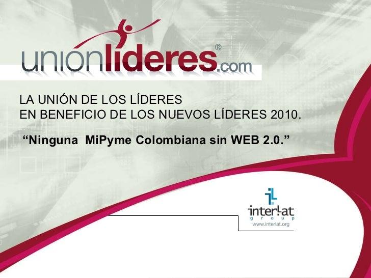 """LA UNIÓN DE LOS LÍDERES  EN BENEFICIO DE LOS NUEVOS LÍDERES 2010. """" Ninguna  MiPyme Colombiana sin WEB 2.0."""""""