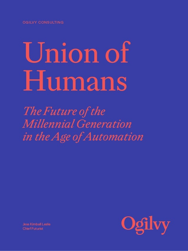 Union of Humans The Future of the Millennial Generation in the Age of Automation OGILVY CONSULTING Jess Kimball Leslie Chi...