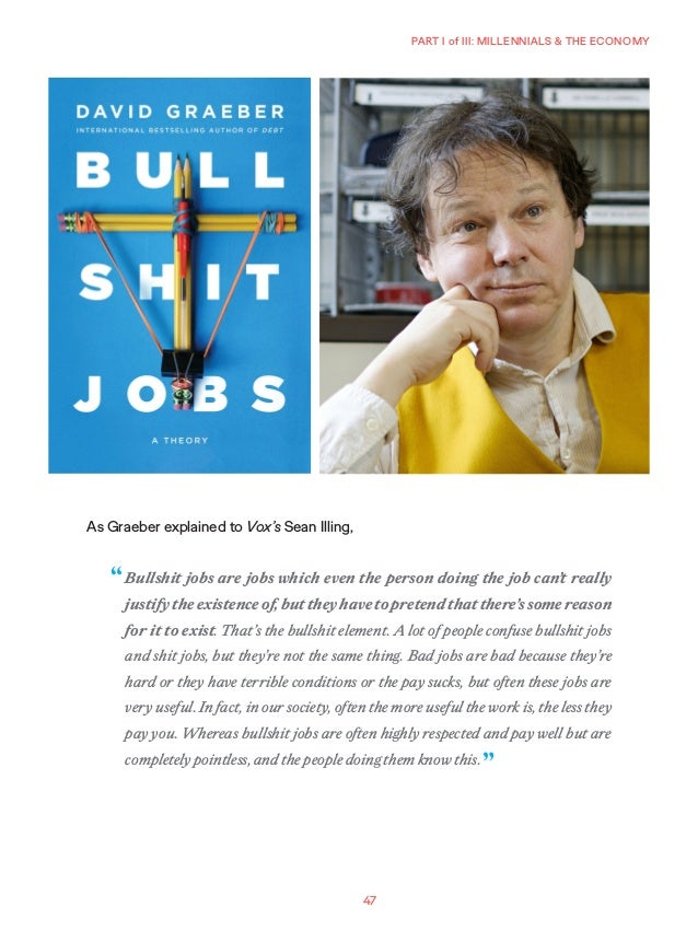 47 PART I of III: MILLENNIALS & THE ECONOMY As Graeber explained to Vox's Sean Illing, Bullshit jobs are jobs which even t...