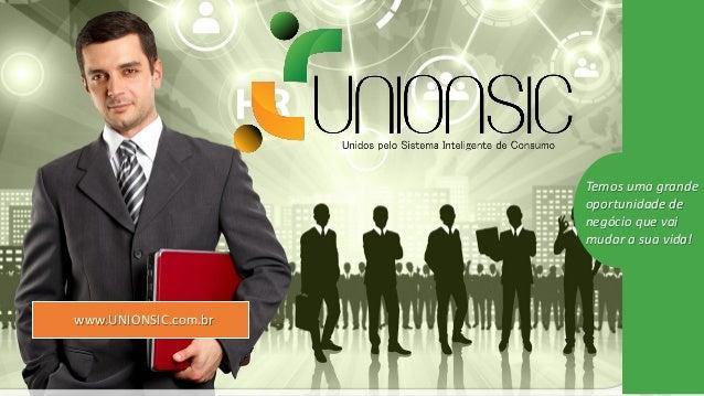 Temos uma grande oportunidade de negócio que vai mudar a sua vida! www.UNIONSIC.com.br