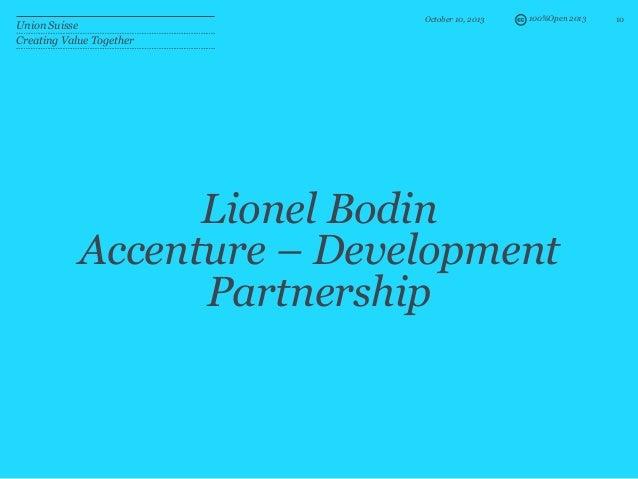 100%Open 2013 Lionel Bodin Accenture – Development Partnership October 10, 2013 10 Union Suisse Creating Value Together