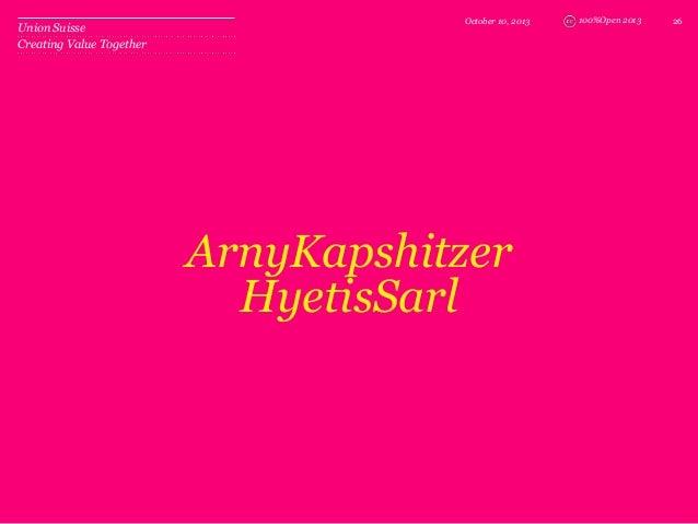 100%Open 2013 ArnyKapshitzer HyetisSarl October 10, 2013 26 Union Suisse Creating Value Together