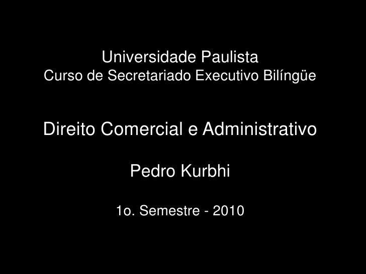 UniversidadePaulistaCurso de Secretariado Executivo Bilíngüe Direito Comercial e Administrativo Pedro Kurbhi1o. Semestre -...