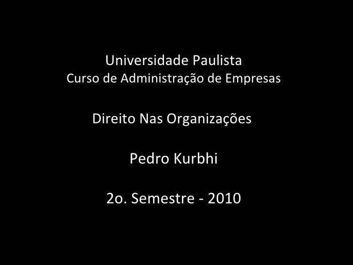 Universidade Paulista Curso de Administração de Empresas Direito Nas Organizações  Pedro Kurbhi 2o. Semestre - 2010