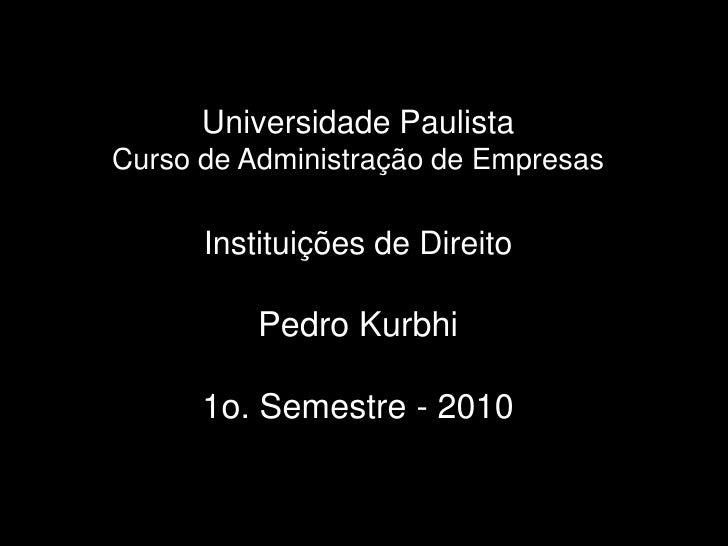 Universidade PaulistaCurso de Administração de EmpresasInstituições de DireitoPedro Kurbhi1o. Semestre - 2010<br />