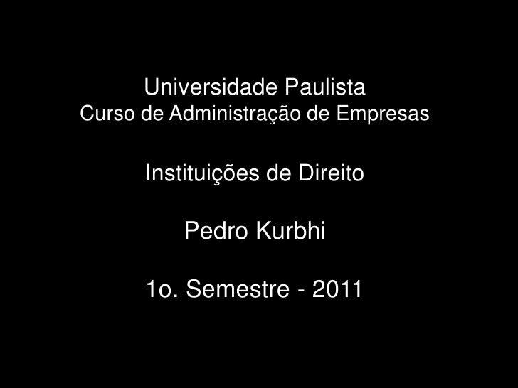 UniversidadePaulistaCurso de Administração de EmpresasInstituições de DireitoPedro Kurbhi1o. Semestre - 2011<br />