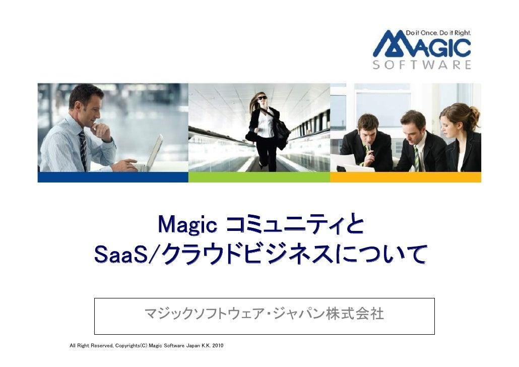 Magic コミュニティと          SaaS/クラウドビジネスについて                                 マジックソフトウェア・ジャパン株式会社 All Right Reserved, Copyright...