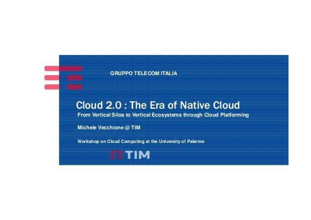 GRUPPO TELECOM ITALIA Cloud 2.0 : The Era of Native Cloud From Vertical Silos to Vertical Ecosystems through Cloud Platfor...