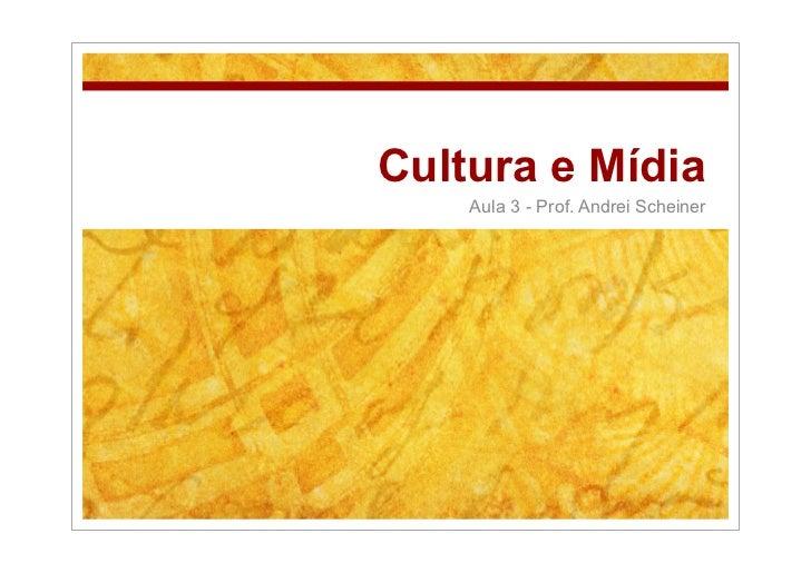 Cultura e Mídia     Aula 3 - Prof. Andrei Scheiner