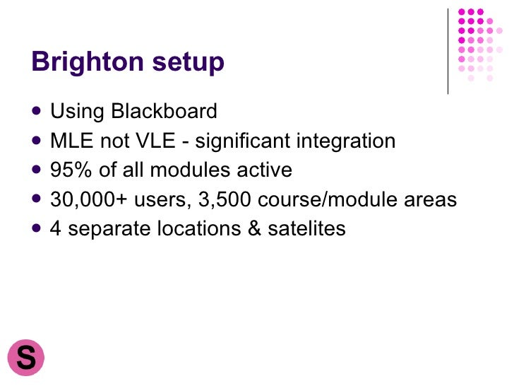 Brighton setup <ul><li>Using Blackboard </li></ul><ul><li>MLE not VLE - significant integration </li></ul><ul><li>95% of a...