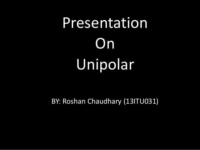 Presentation  On  Unipolar  BY: Roshan Chaudhary (13ITU031)