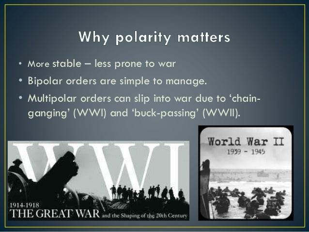 • More stable – less prone to war • Bipolar orders are simple to manage. • Multipolar orders can slip into war due to 'cha...