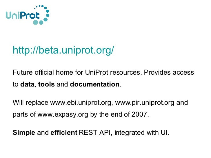 <ul><li>http://beta.uniprot.org/ </li></ul><ul><li>Future official home for UniProt resources. Provides access to  data , ...