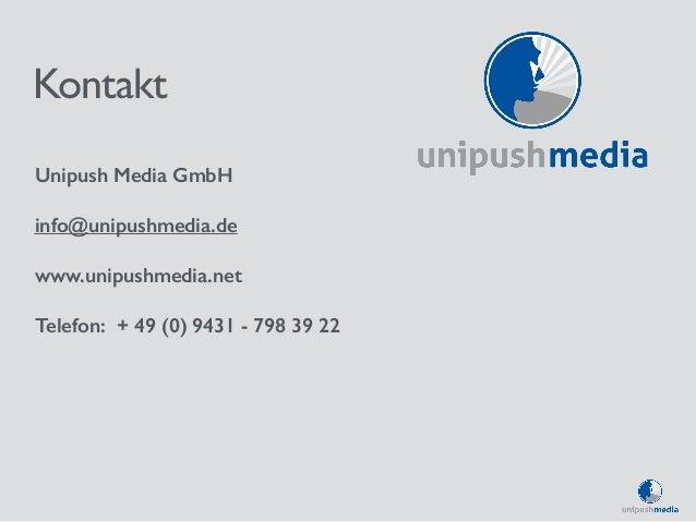 Kontakt  Unipush Media GmbH  info@unipushmedia.de  www.unipushmedia.net  Telefon: + 49 (0) 9431 - 798 39 22
