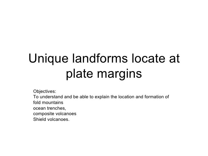 Unique landforms locate at plate margins Objectives: To understand and be able to explain the location and formation of  f...