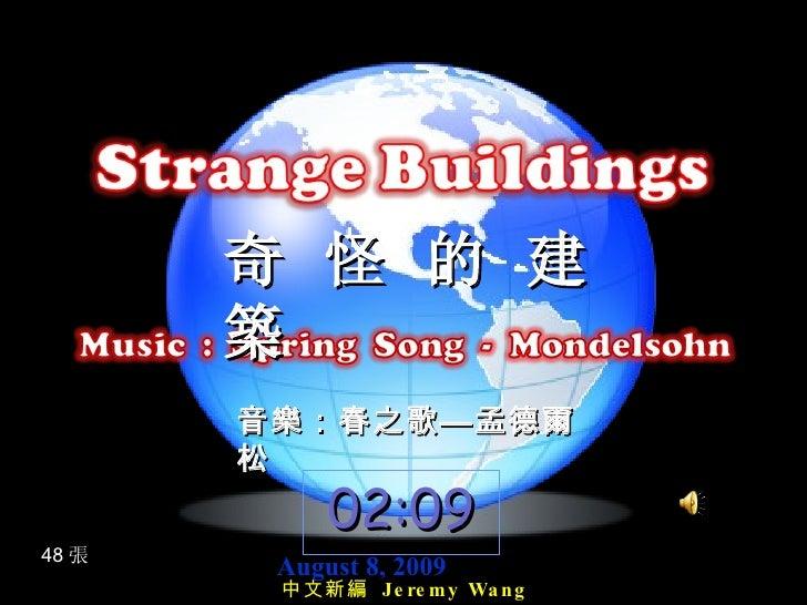 奇 怪 的 建  築 48 張 音樂:春之歌—孟德爾松 August 8, 2009 02:09 中文新編  Jeremy Wang