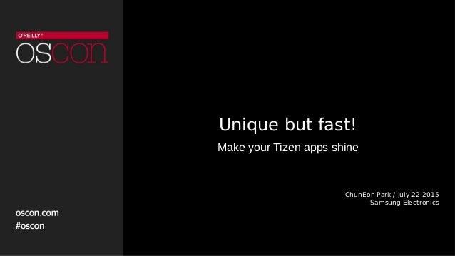 Unique but fast! Make your Tizen apps shine ChunEon Park / July 22 2015 Samsung Electronics