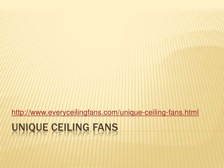 Unique ceiling fans<br />http://www.everyceilingfans.com/unique-ceiling-fans.html<br />