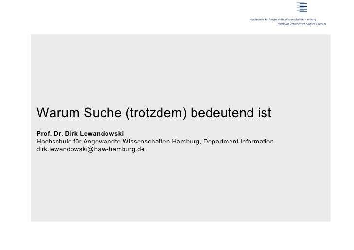 Warum Suche (trotzdem) bedeutend istProf. Dr. Dirk LewandowskiHochschule für Angewandte Wissenschaften Hamburg, Department...