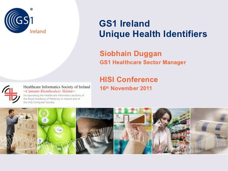 GS1 Ireland  Unique Health Identifiers Siobhain Duggan GS1 Healthcare Sector Manager HISI Conference 16 th  November 2011