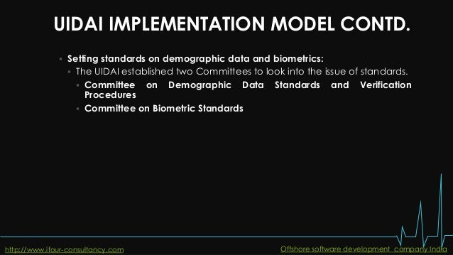 UIDAI IMPLEMENTATION MODEL CONTD.  Setting standards on demographic data and biometrics:  The UIDAI established two Comm...
