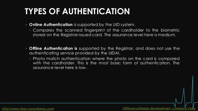 TYPES OF AUTHENTICATION  Online Authentication is supported by the UID system.  Compares the scanned fingerprint of the ...