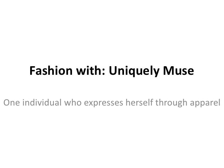 Fashion with: Uniquely MuseOne individual who expresses herself through apparel