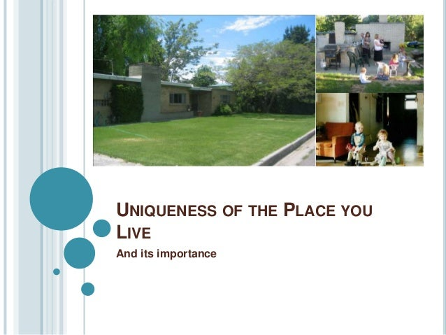 UNIQUENESS OF THE PLACE YOULIVEAnd its importance