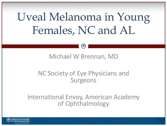 Uveal Melanoma in Young Females, NC and AL Michael W Brennan, MD NC Society of Eye Physicians and Surgeons International E...