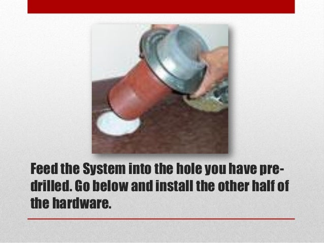 Feed the System into the hole you have pre- drilled. Go below and install the other half of the hardware.
