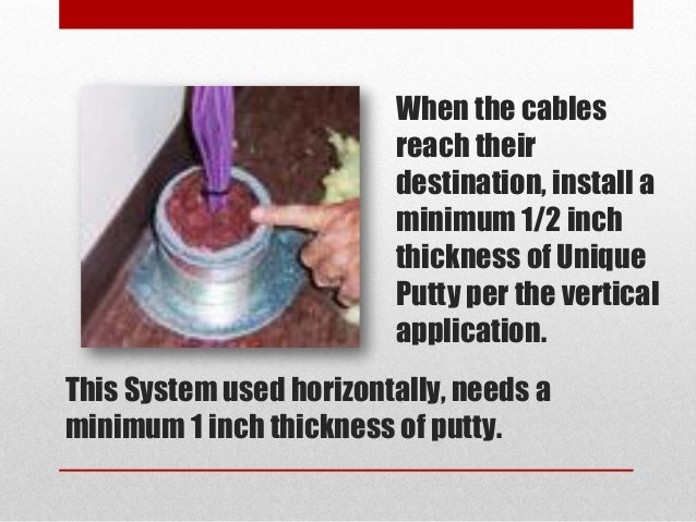 When the cables reach their destination, install a minimum 1/2 inch thickness of Unique Putty per the vertical application...