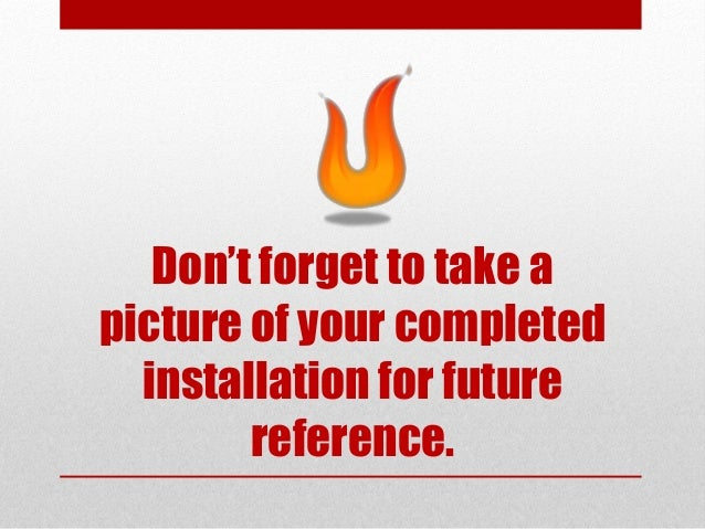 Don't forget to take a picture of your completed installation for future reference.